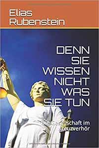 Elias Rubenstein - Denn Sie wissen nicht was Sie tun: Die Gesellschaft im Kreuzverhör